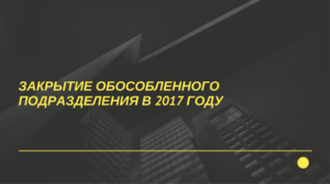 Закрытие обособленного подразделения в 2017 году: пошаговая инструкция